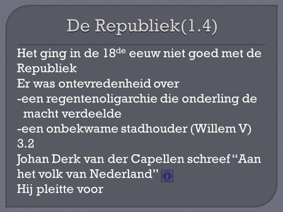 Het ging in de 18 de eeuw niet goed met de Republiek Er was ontevredenheid over -een regentenoligarchie die onderling de macht verdeelde -een onbekwame stadhouder (Willem V) 3.2 Johan Derk van der Capellen schreef Aan het volk van Nederland Hij pleitte voor