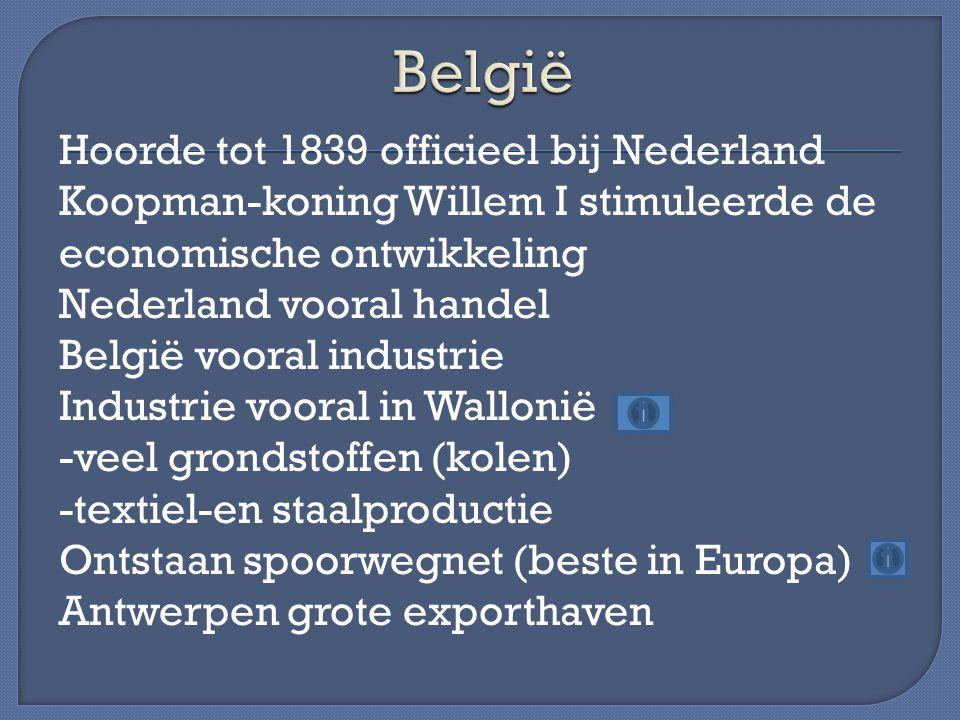 Hoorde tot 1839 officieel bij Nederland Koopman-koning Willem I stimuleerde de economische ontwikkeling Nederland vooral handel België vooral industri