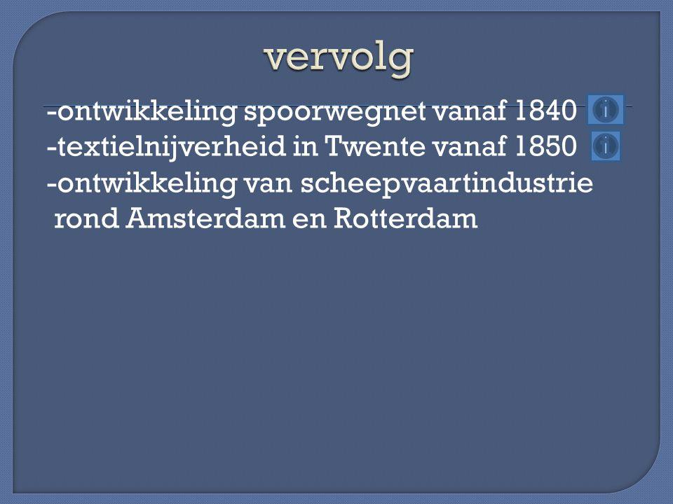 -ontwikkeling spoorwegnet vanaf 1840 -textielnijverheid in Twente vanaf 1850 -ontwikkeling van scheepvaartindustrie rond Amsterdam en Rotterdam