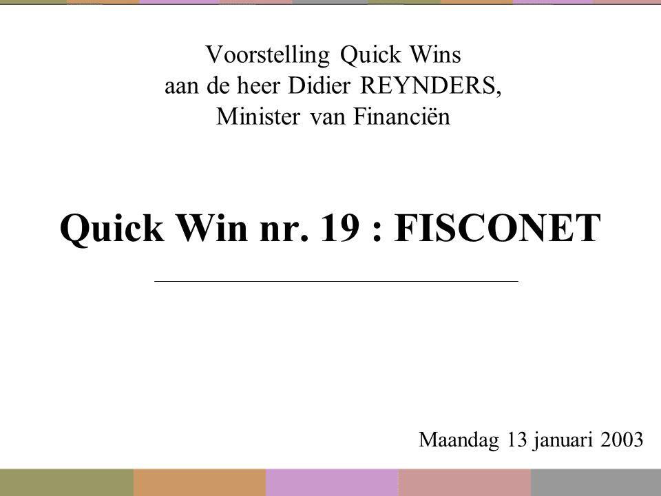 Voorstelling Quick Wins aan de heer Didier REYNDERS, Minister van Financiën Quick Win nr. 19 : FISCONET Maandag 13 januari 2003