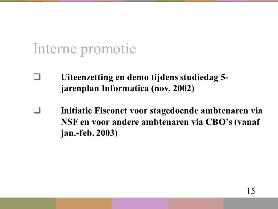 Interne promotie 15  Uiteenzetting en demo tijdens studiedag 5- jarenplan Informatica (nov. 2002)  Initiatie Fisconet voor stagedoende ambtenaren vi