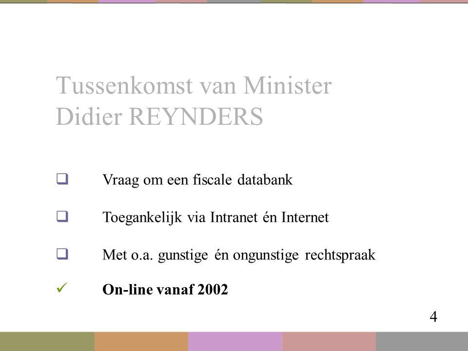 Tussenkomst van Minister Didier REYNDERS 4  Vraag om een fiscale databank  Toegankelijk via Intranet én Internet  Met o.a. gunstige én ongunstige r