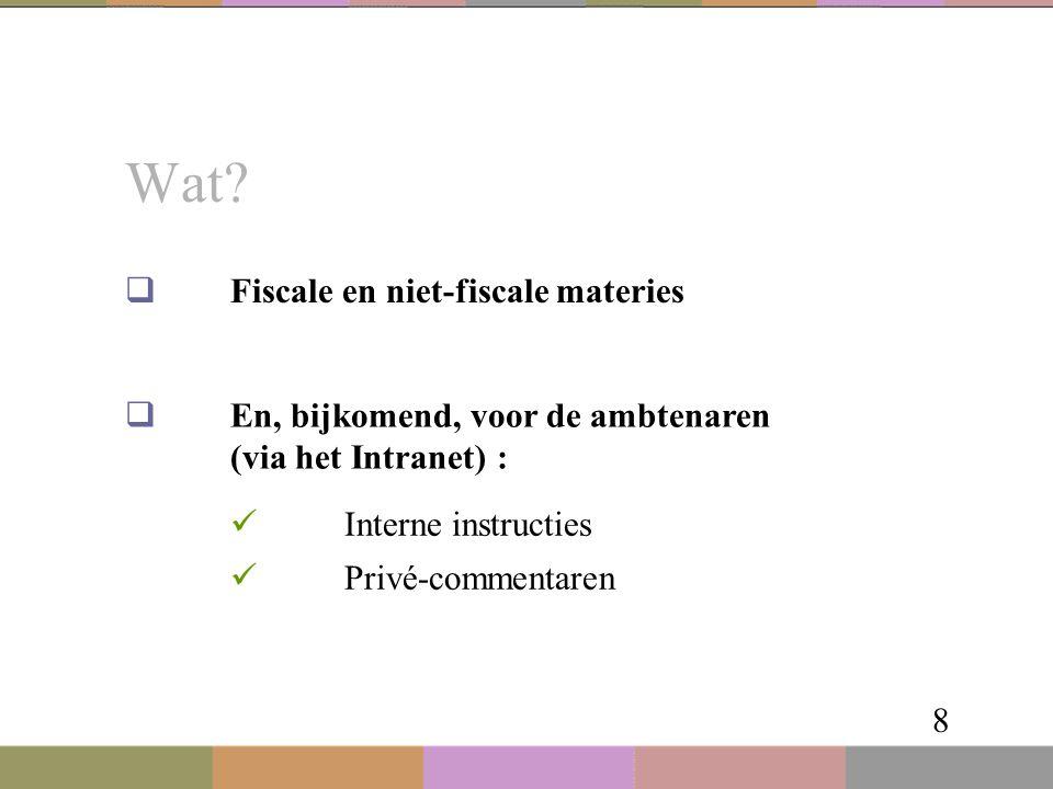 Wat? 8  Fiscale en niet-fiscale materies  En, bijkomend, voor de ambtenaren (via het Intranet) : Interne instructies Privé-commentaren