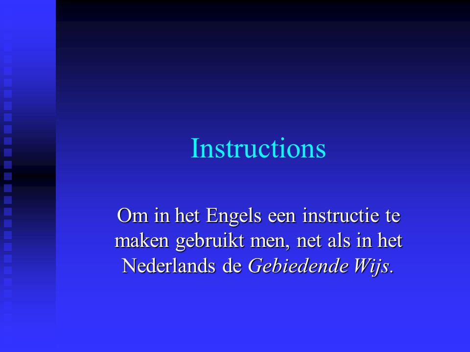 Instructions Om in het Engels een instructie te maken gebruikt men, net als in het Nederlands de Gebiedende Wijs.