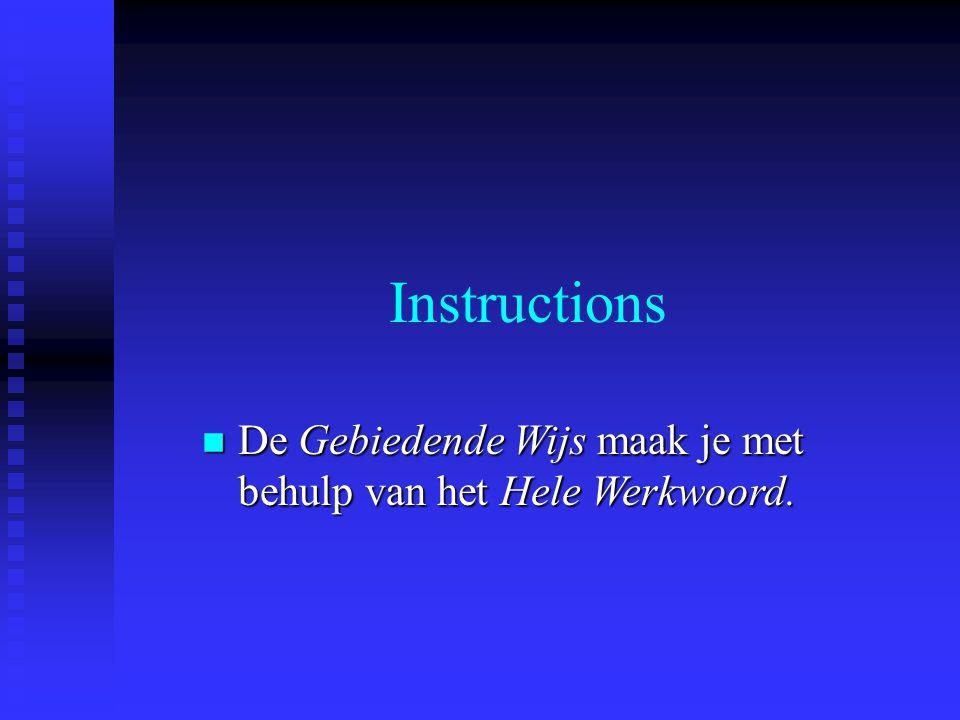 Instructions De Gebiedende Wijs maak je met behulp van het Hele Werkwoord.