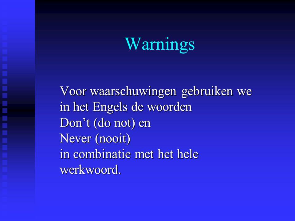 Warnings Voor waarschuwingen gebruiken we in het Engels de woorden Don't (do not) en Never (nooit) in combinatie met het hele werkwoord.