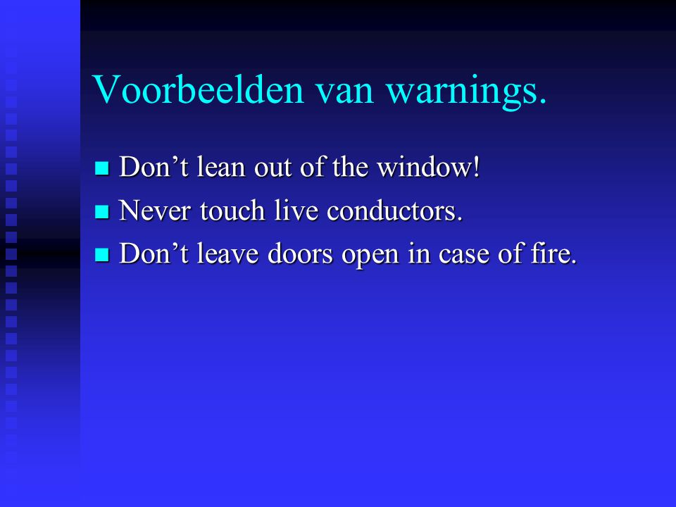 Voorbeelden van warnings. Don't lean out of the window! Don't lean out of the window! Never touch live conductors. Never touch live conductors. Don't