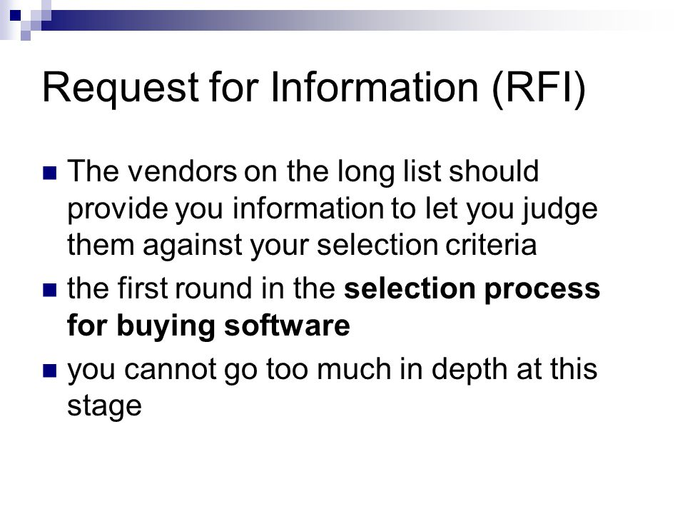 Request for Information (RFI) The vendors on the long list should provide you information to let you judge them against your selection criteria the fi