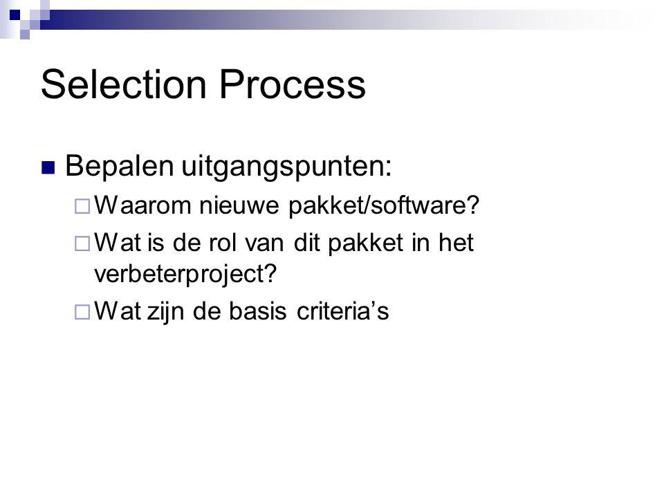 Selection Process Bepalen uitgangspunten:  Waarom nieuwe pakket/software?  Wat is de rol van dit pakket in het verbeterproject?  Wat zijn de basis