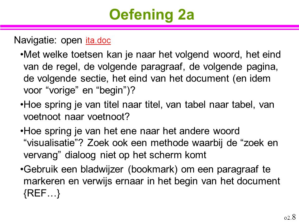o2. 8 Oefening 2a Navigatie: open ita.doc ita.doc Met welke toetsen kan je naar het volgend woord, het eind van de regel, de volgende paragraaf, de vo