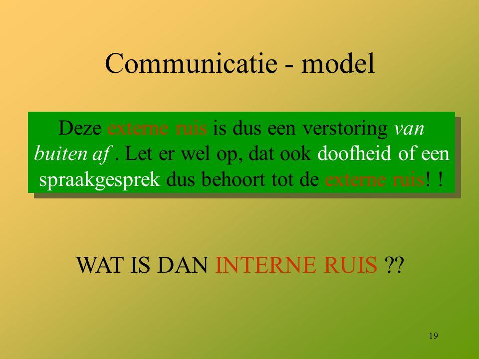 19 Communicatie - model Deze externe ruis is dus een verstoring van buiten af. Let er wel op, dat ook doofheid of een spraakgesprek dus behoort tot de