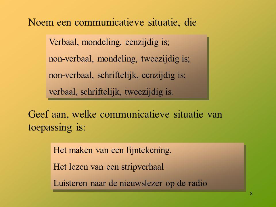 8 Noem een communicatieve situatie, die Verbaal, mondeling, eenzijdig is; non-verbaal, mondeling, tweezijdig is; non-verbaal, schriftelijk, eenzijdig