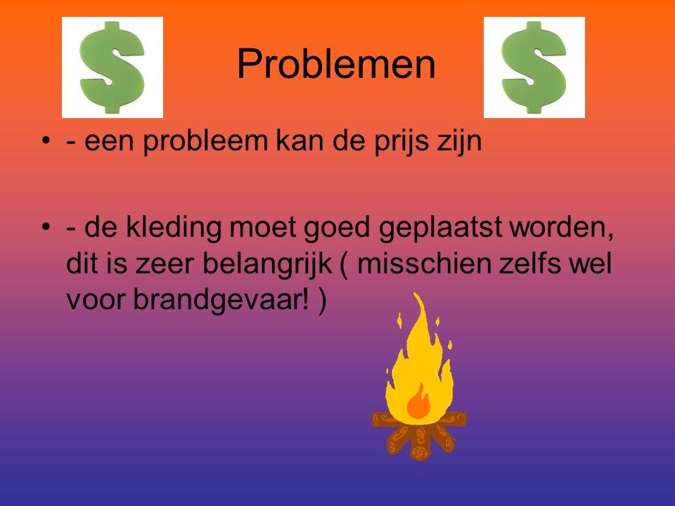 Problemen - een probleem kan de prijs zijn - de kleding moet goed geplaatst worden, dit is zeer belangrijk ( misschien zelfs wel voor brandgevaar.
