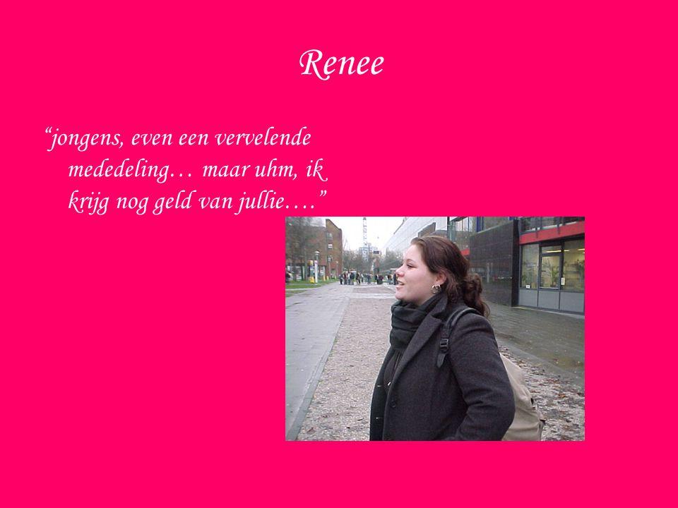Renee jongens, even een vervelende mededeling… maar uhm, ik krijg nog geld van jullie….