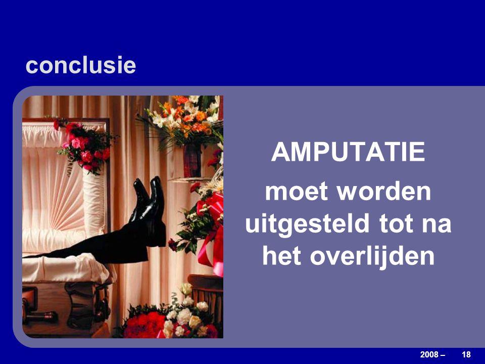 2008 – 18 conclusie AMPUTATIE moet worden uitgesteld tot na het overlijden