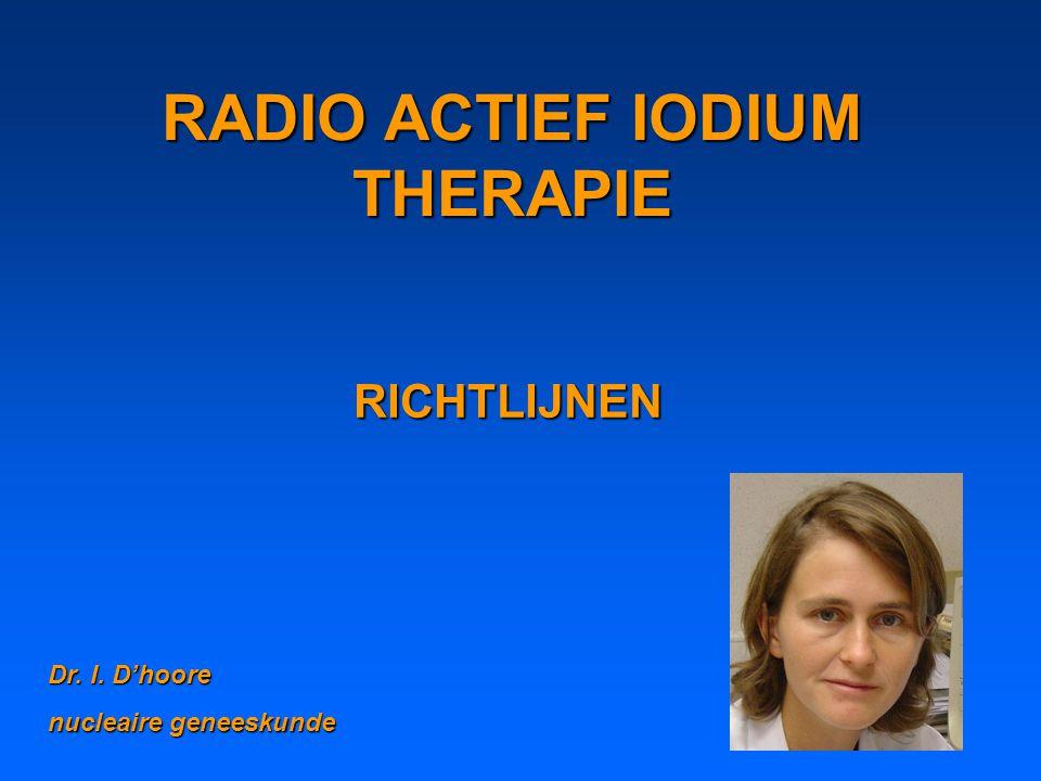 RADIO ACTIEF IODIUM THERAPIE RICHTLIJNEN Dr. I. D'hoore nucleaire geneeskunde