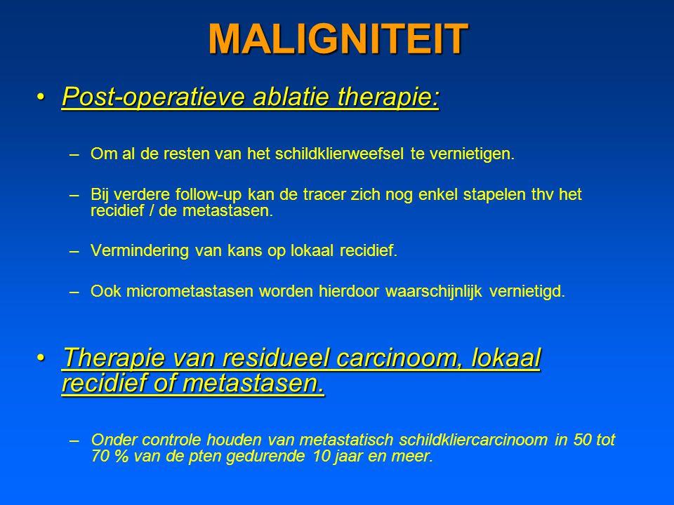 MALIGNITEIT Post-operatieve ablatie therapie:Post-operatieve ablatie therapie: –Om al de resten van het schildklierweefsel te vernietigen. –Bij verder