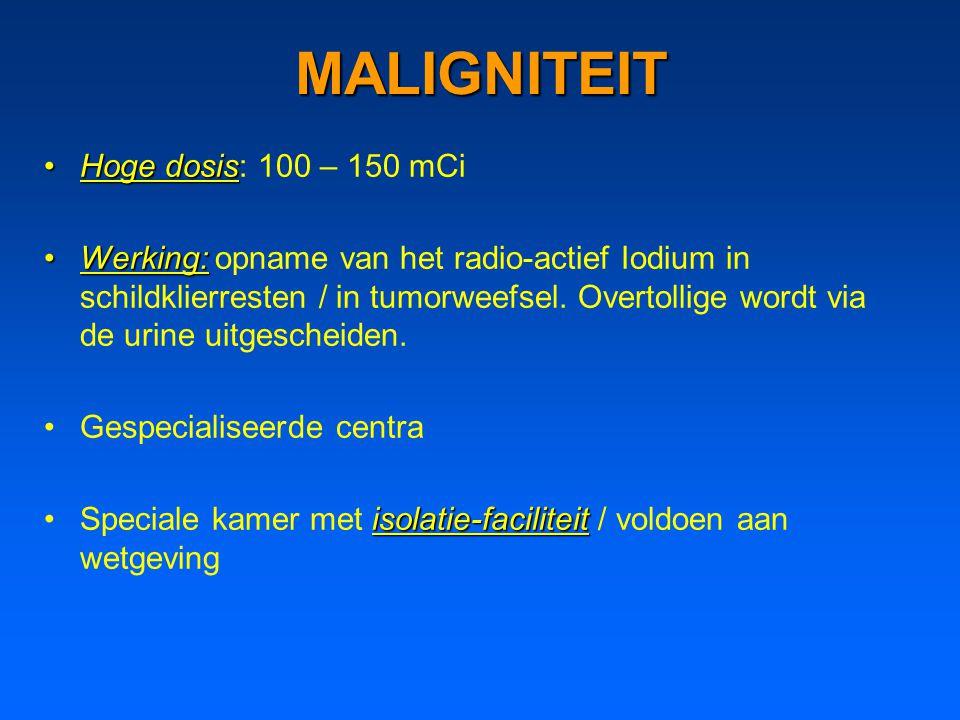 MALIGNITEIT Hoge dosisHoge dosis: 100 – 150 mCi Werking:Werking: opname van het radio-actief Iodium in schildklierresten / in tumorweefsel.