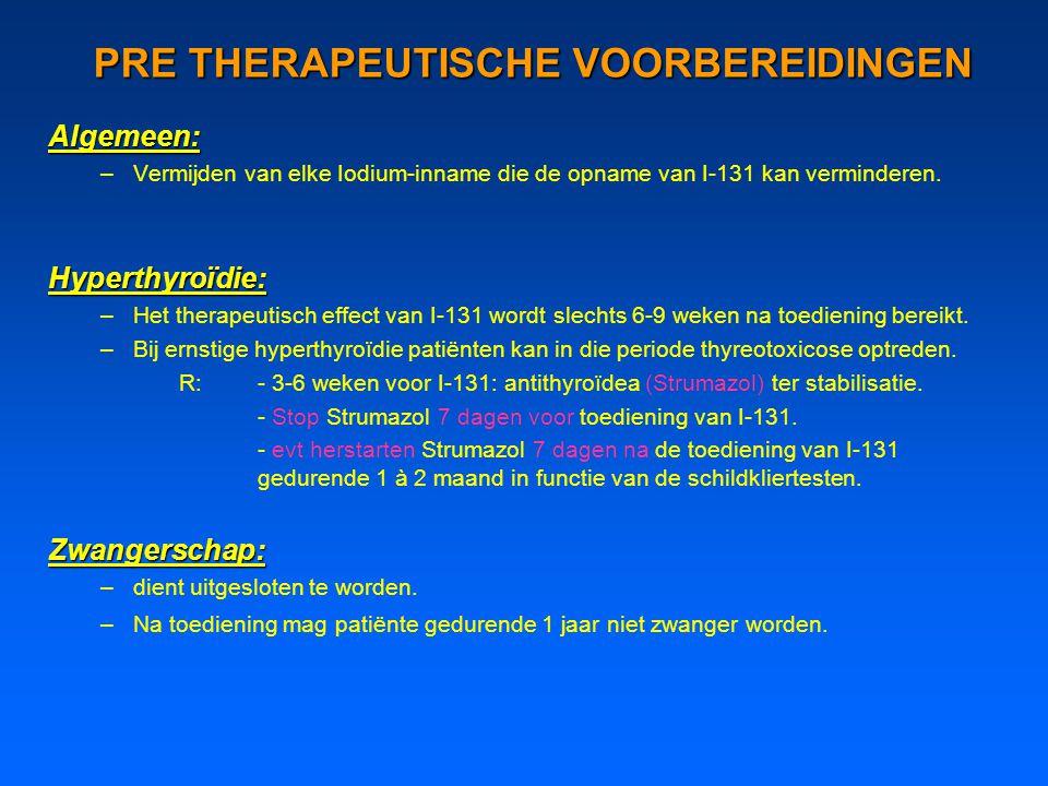 PRE THERAPEUTISCHE VOORBEREIDINGEN Algemeen: –Vermijden van elke Iodium-inname die de opname van I-131 kan verminderen.Hyperthyroïdie: –Het therapeutisch effect van I-131 wordt slechts 6-9 weken na toediening bereikt.