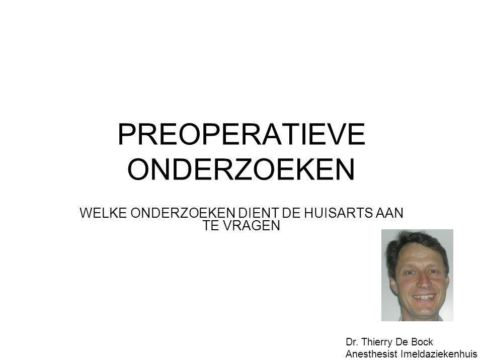 PREOPERATIEVE ONDERZOEKEN WELKE ONDERZOEKEN DIENT DE HUISARTS AAN TE VRAGEN Dr. Thierry De Bock Anesthesist Imeldaziekenhuis