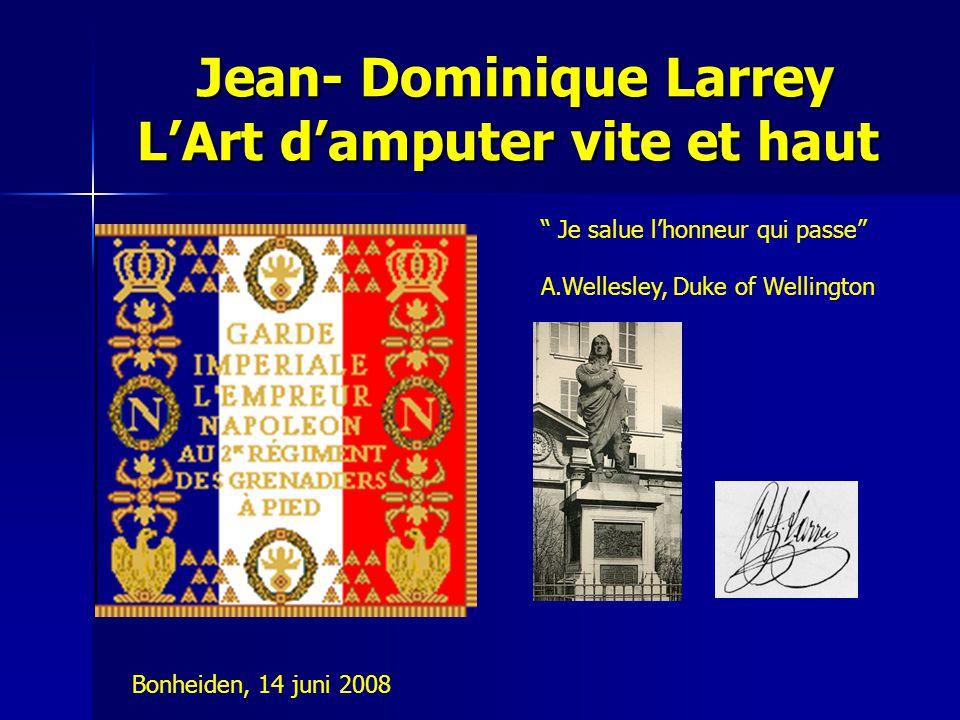 """Jean- Dominique Larrey L'Art d'amputer vite et haut Jean- Dominique Larrey L'Art d'amputer vite et haut """" Je salue l'honneur qui passe"""" A.Wellesley, D"""