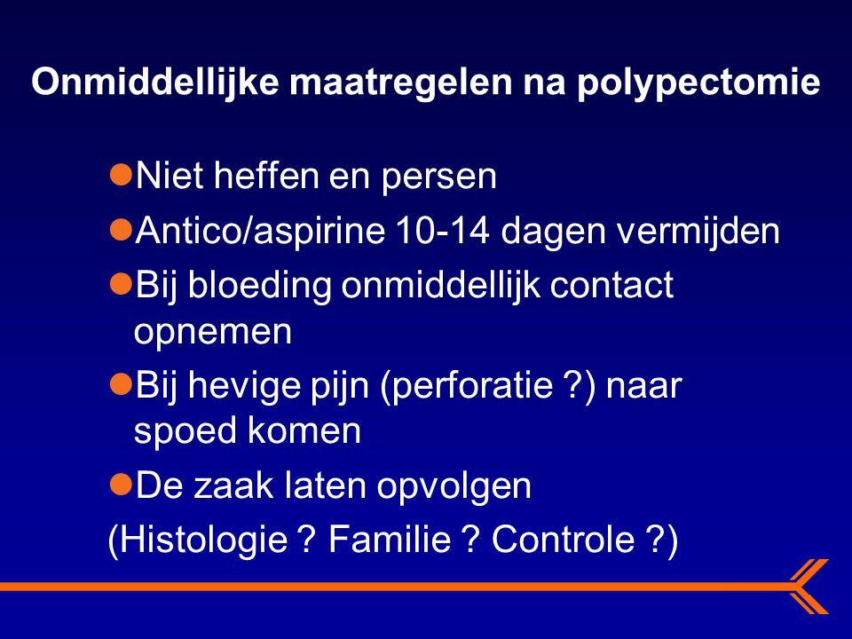 Onmiddellijke maatregelen na polypectomie Niet heffen en persen Antico/aspirine 10-14 dagen vermijden Bij bloeding onmiddellijk contact opnemen Bij he