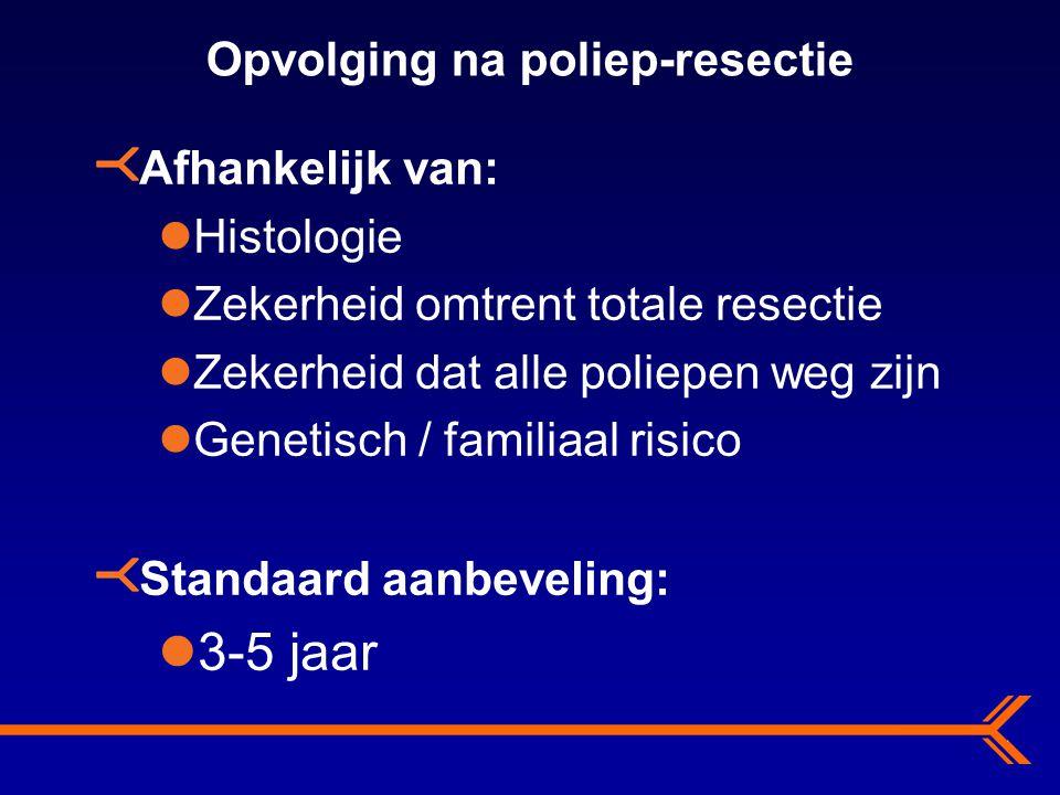 Opvolging na poliep-resectie Afhankelijk van: Histologie Zekerheid omtrent totale resectie Zekerheid dat alle poliepen weg zijn Genetisch / familiaal