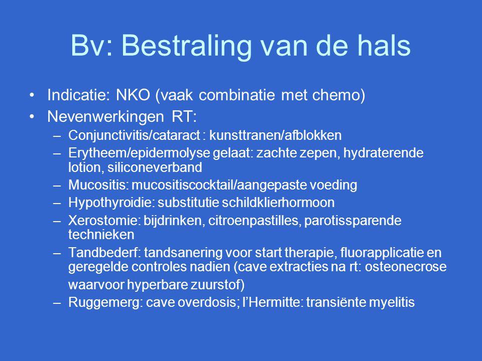 Bv: Bestraling van de hals Indicatie: NKO (vaak combinatie met chemo) Nevenwerkingen RT: –Conjunctivitis/cataract : kunsttranen/afblokken –Erytheem/ep