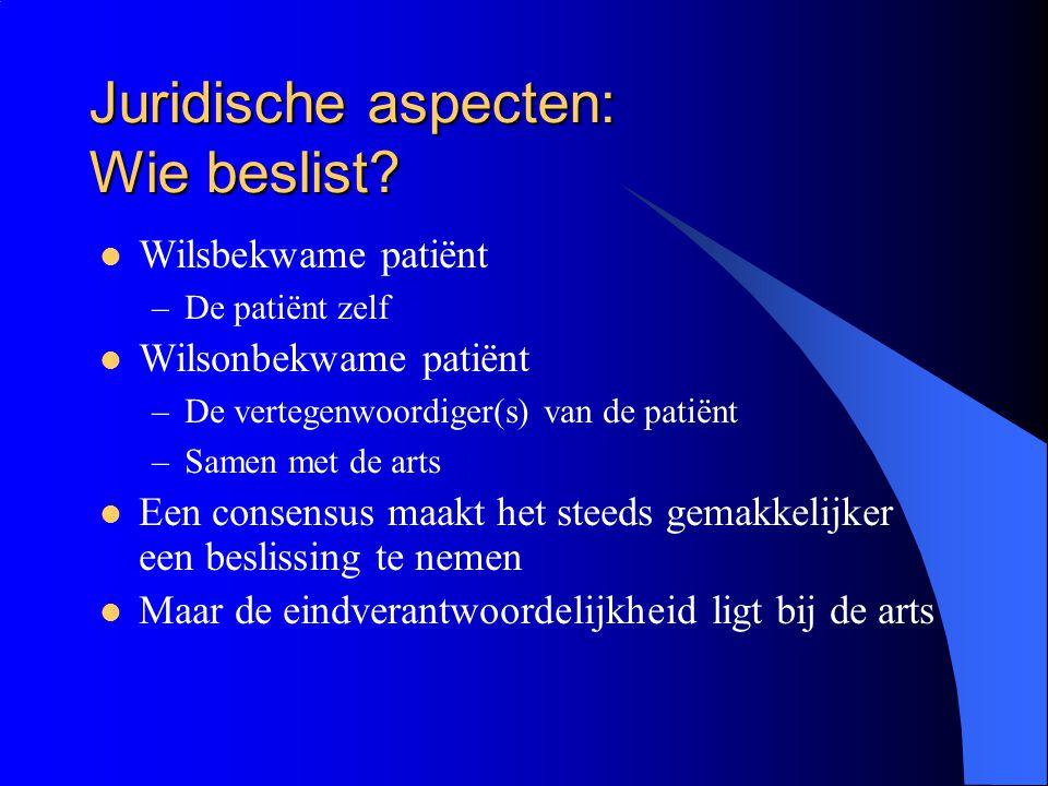 Juridische aspecten: Wie beslist? Wilsbekwame patiënt –De patiënt zelf Wilsonbekwame patiënt –De vertegenwoordiger(s) van de patiënt –Samen met de art