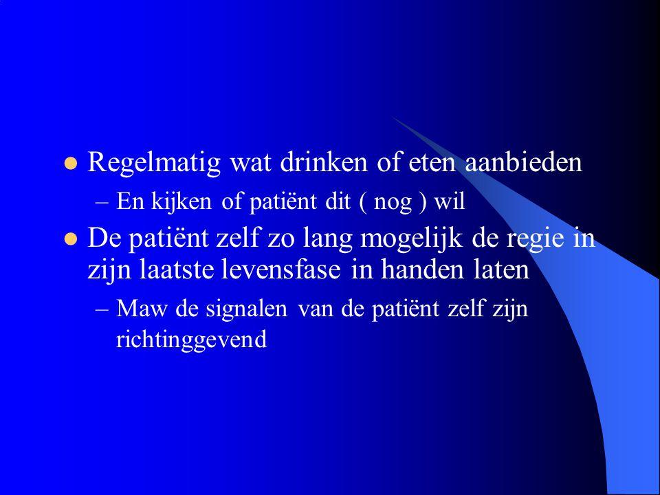 Regelmatig wat drinken of eten aanbieden –En kijken of patiënt dit ( nog ) wil De patiënt zelf zo lang mogelijk de regie in zijn laatste levensfase in