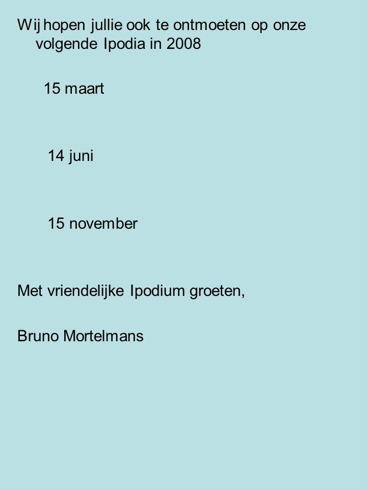 Wij hopen jullie ook te ontmoeten op onze volgende Ipodia in 2008 15 maart 14 juni 15 november Met vriendelijke Ipodium groeten, Bruno Mortelmans