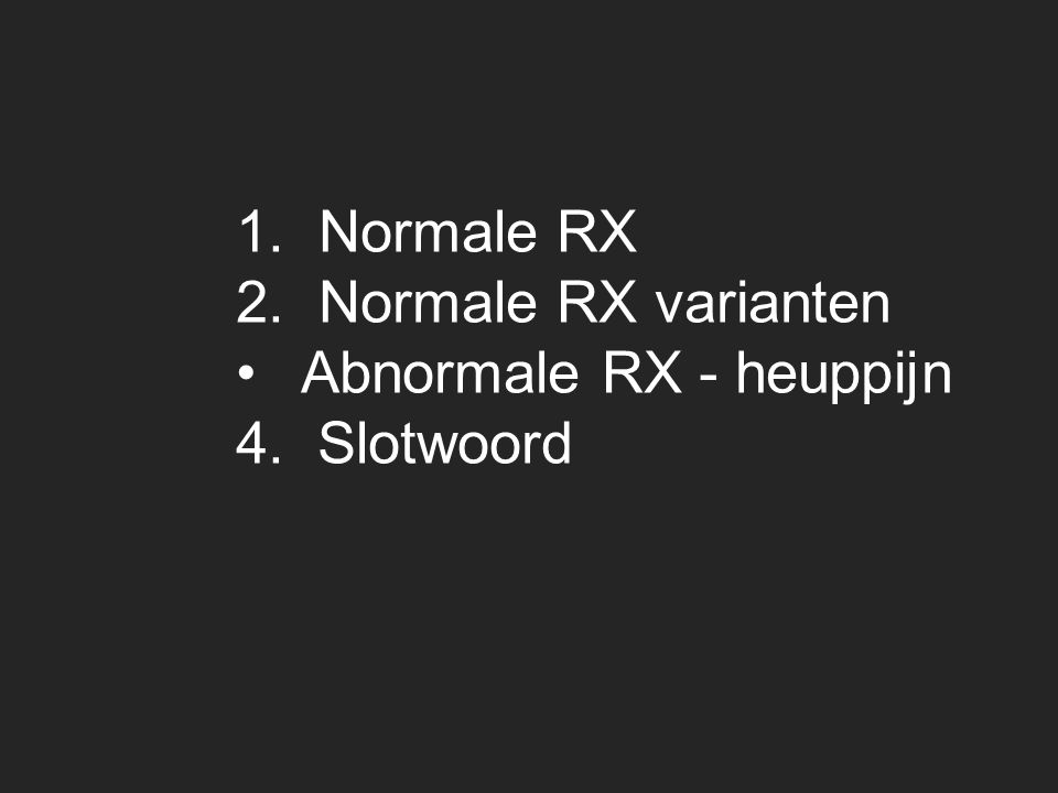 1. Normale RX 2. Normale RX varianten Abnormale RX - heuppijn 4. Slotwoord