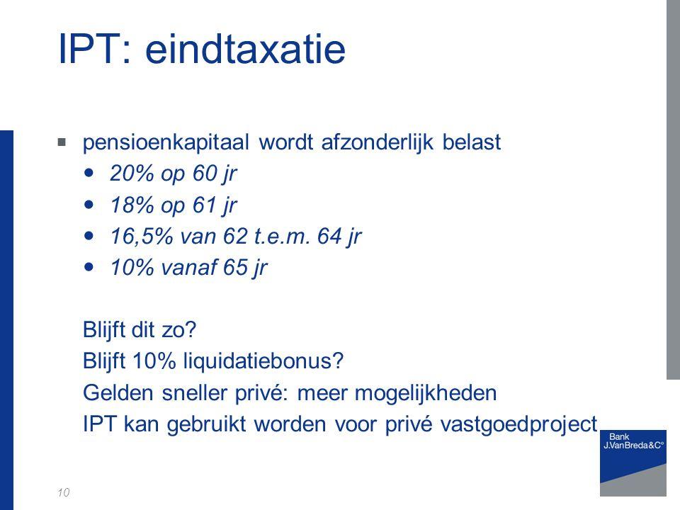 10 IPT: eindtaxatie  pensioenkapitaal wordt afzonderlijk belast 20% op 60 jr 18% op 61 jr 16,5% van 62 t.e.m.