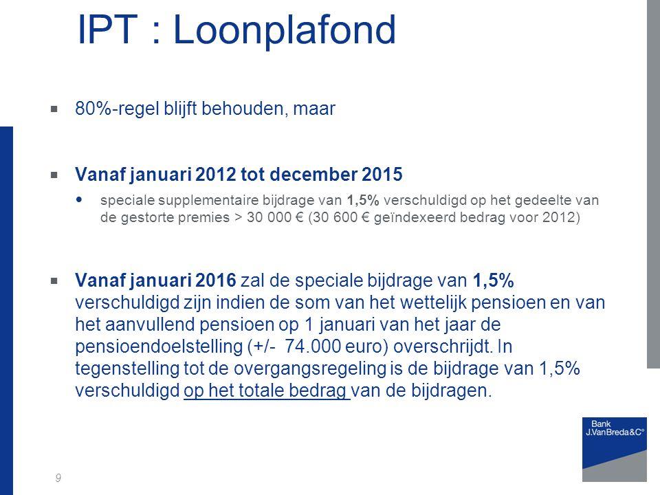 9 IPT : Loonplafond  80%-regel blijft behouden, maar  Vanaf januari 2012 tot december 2015 speciale supplementaire bijdrage van 1,5% verschuldigd op het gedeelte van de gestorte premies > 30 000 € (30 600 € geïndexeerd bedrag voor 2012)  Vanaf januari 2016 zal de speciale bijdrage van 1,5% verschuldigd zijn indien de som van het wettelijk pensioen en van het aanvullend pensioen op 1 januari van het jaar de pensioendoelstelling (+/- 74.000 euro) overschrijdt.