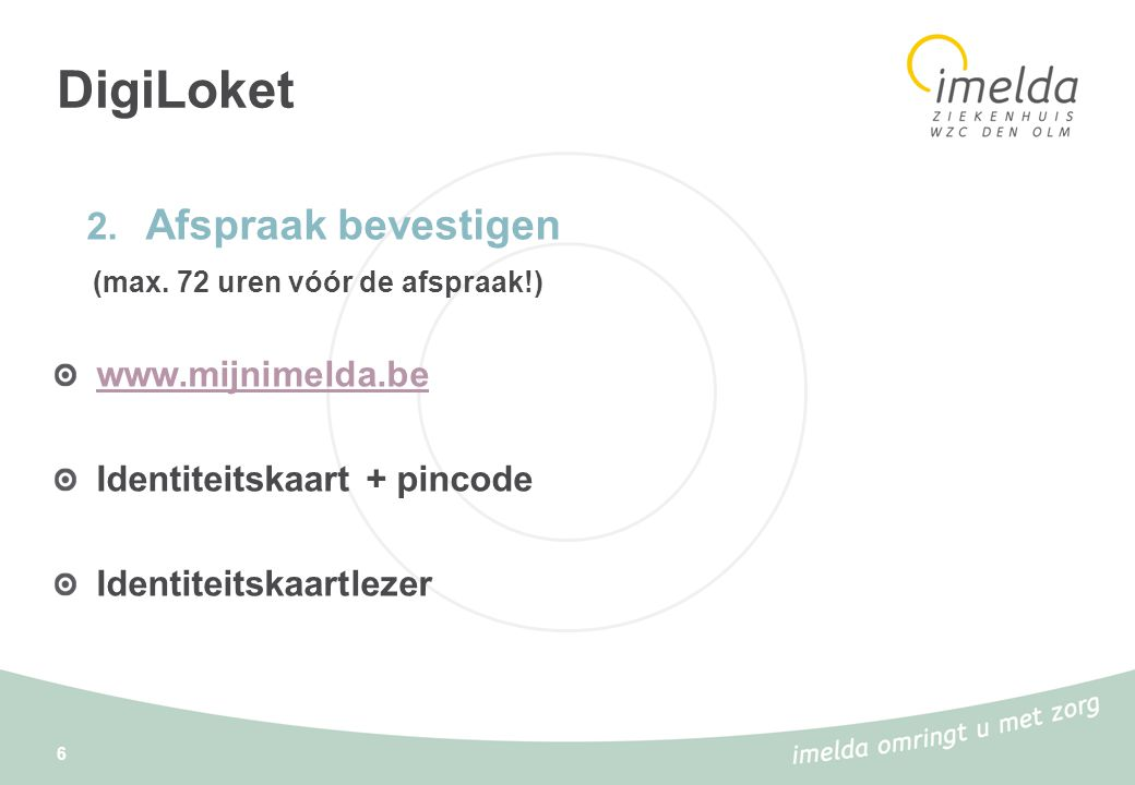 DigiLoket 6 2. Afspraak bevestigen (max. 72 uren vóór de afspraak!) www.mijnimelda.be Identiteitskaart + pincode Identiteitskaartlezer
