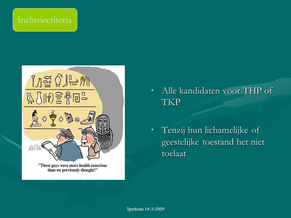 Ipodium 14-3-2009 Inclusiecriteria Alle kandidaten voor THP of TKP Tenzij hun lichamelijke of geestelijke toestand het niet toelaat