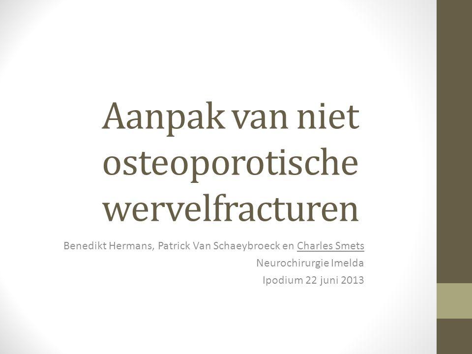 Aanpak van niet osteoporotische wervelfracturen Benedikt Hermans, Patrick Van Schaeybroeck en Charles Smets Neurochirurgie Imelda Ipodium 22 juni 2013