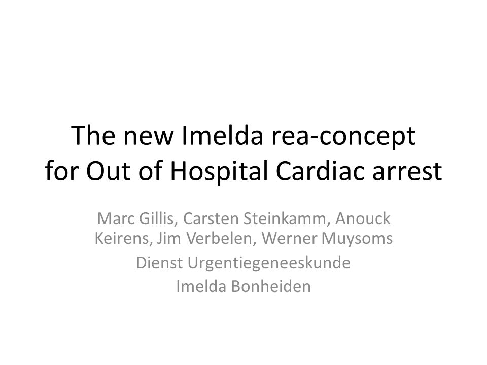 The new Imelda rea-concept for Out of Hospital Cardiac arrest Marc Gillis, Carsten Steinkamm, Anouck Keirens, Jim Verbelen, Werner Muysoms Dienst Urge