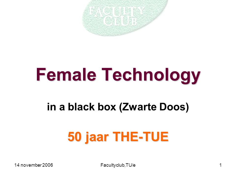 14 november 2006Facultyclub,TU/e1 Female Technology in a black box (Zwarte Doos) 50 jaar THE-TUE