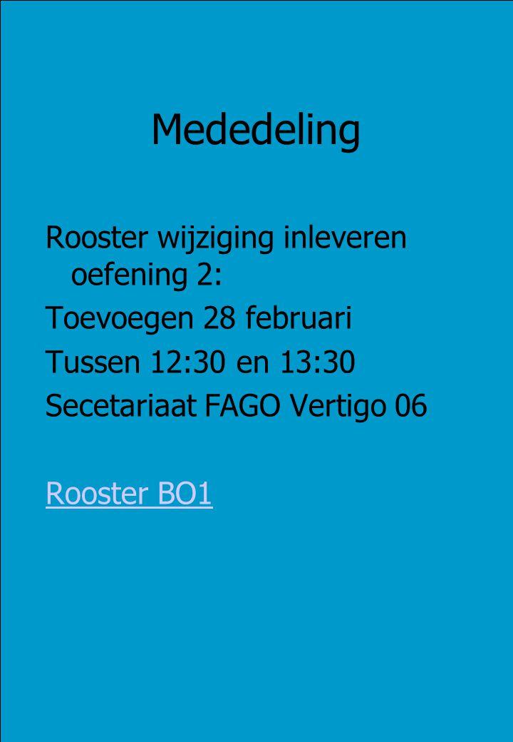 Mededeling Rooster wijziging inleveren oefening 2: Toevoegen 28 februari Tussen 12:30 en 13:30 Secetariaat FAGO Vertigo 06 Rooster BO1