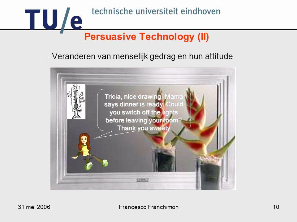 31 mei 2006Francesco Franchimon10 –Veranderen van menselijk gedrag en hun attitude Persuasive Technology (II) Tricia, nice drawing.