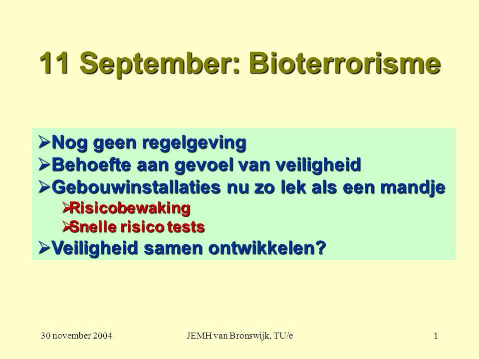 30 november 2004JEMH van Bronswijk, TU/e1 11 September: Bioterrorisme  Nog geen regelgeving  Behoefte aan gevoel van veiligheid  Gebouwinstallaties nu zo lek als een mandje  Risicobewaking  Snelle risico tests  Veiligheid samen ontwikkelen?