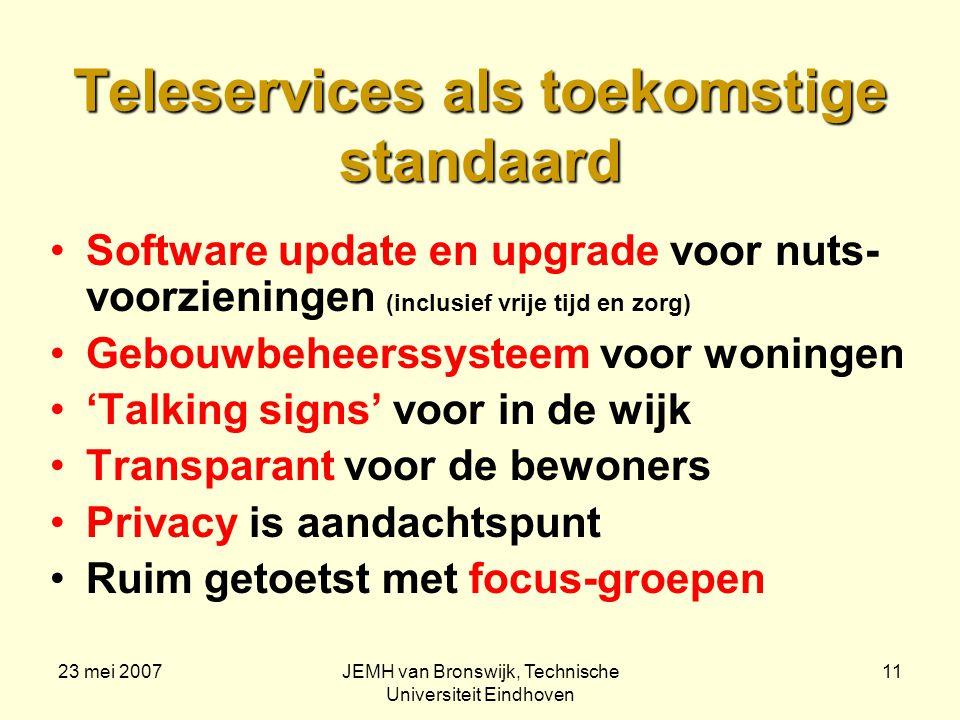 23 mei 2007JEMH van Bronswijk, Technische Universiteit Eindhoven 11 Teleservices als toekomstige standaard Software update en upgrade voor nuts- voorzieningen (inclusief vrije tijd en zorg) Gebouwbeheerssysteem voor woningen 'Talking signs' voor in de wijk Transparant voor de bewoners Privacy is aandachtspunt Ruim getoetst met focus-groepen