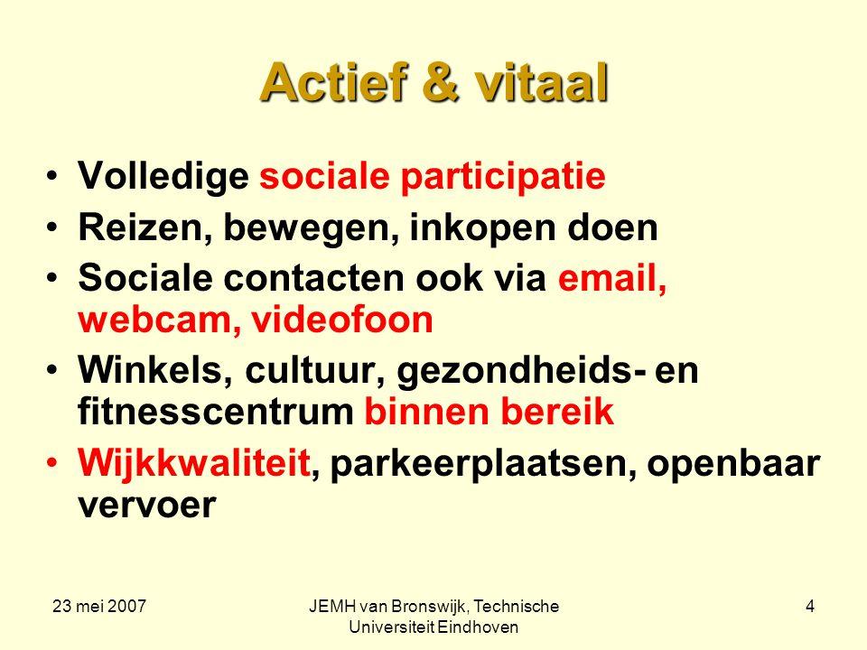 23 mei 2007JEMH van Bronswijk, Technische Universiteit Eindhoven 4 Actief & vitaal Volledige sociale participatie Reizen, bewegen, inkopen doen Sociale contacten ook via email, webcam, videofoon Winkels, cultuur, gezondheids- en fitnesscentrum binnen bereik Wijkkwaliteit, parkeerplaatsen, openbaar vervoer