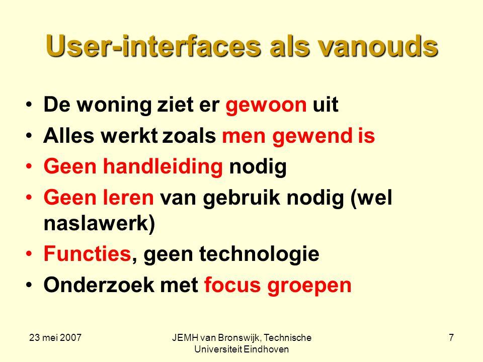 23 mei 2007JEMH van Bronswijk, Technische Universiteit Eindhoven 8 Woondiensten naar behoefte Nutsvoorzieningen: één dienstverlener op abonnement (inclusief vrijetijds- en zorgdiensten) Ook preventief onderhoud Robuuste, domme ICT-infrastructuur (internet) Intelligente Plug-and-Play applicaties van de Bouwmarkt, etc (onafhankelijkheid!) Massa-individualisatie houdt de prijs laag