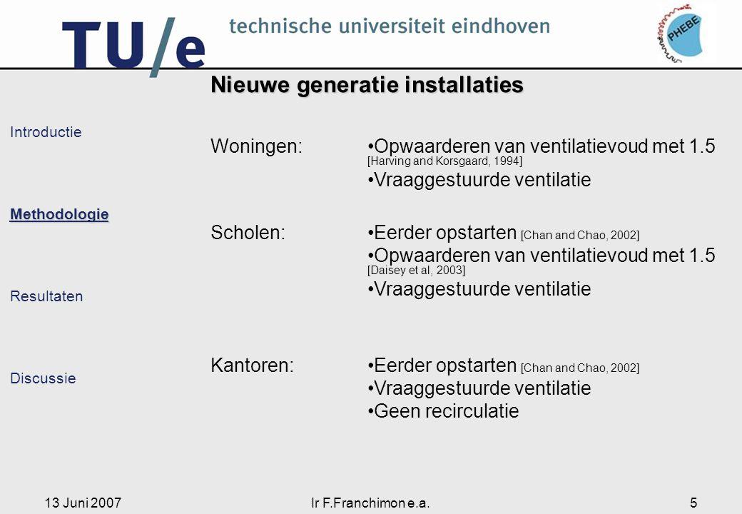 13 Juni 2007Ir F.Franchimon e.a.5 IntroductieMethodologie Resultaten Discussie Nieuwe generatie installaties Woningen:Opwaarderen van ventilatievoud m