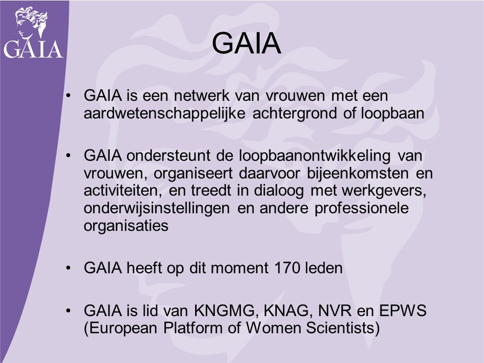 GAIA GAIA is een netwerk van vrouwen met een aardwetenschappelijke achtergrond of loopbaan GAIA ondersteunt de loopbaanontwikkeling van vrouwen, organ