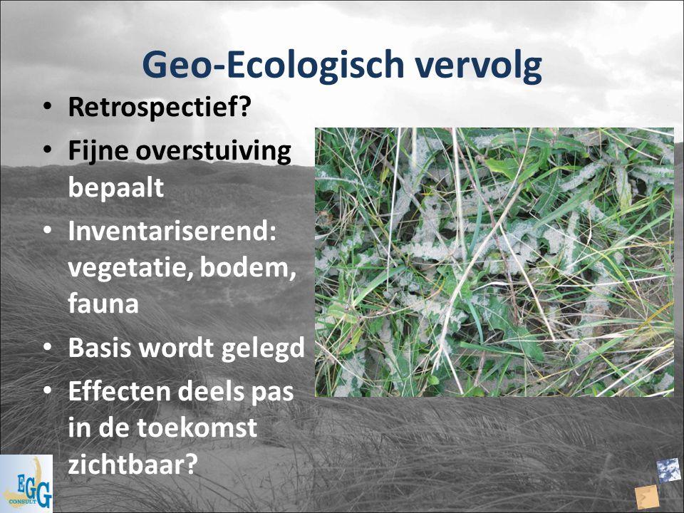 Geo-Ecologisch vervolg Retrospectief? Fijne overstuiving bepaalt Inventariserend: vegetatie, bodem, fauna Basis wordt gelegd Effecten deels pas in de