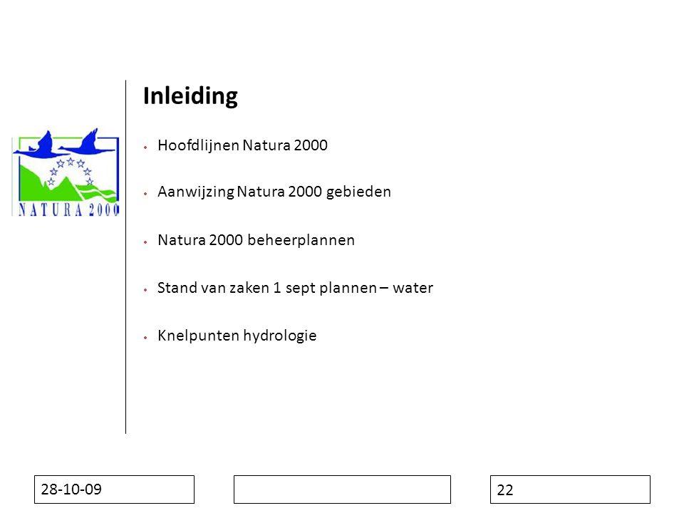 28-10-09 22 Inleiding  Hoofdlijnen Natura 2000  Aanwijzing Natura 2000 gebieden  Natura 2000 beheerplannen  Stand van zaken 1 sept plannen – water  Knelpunten hydrologie