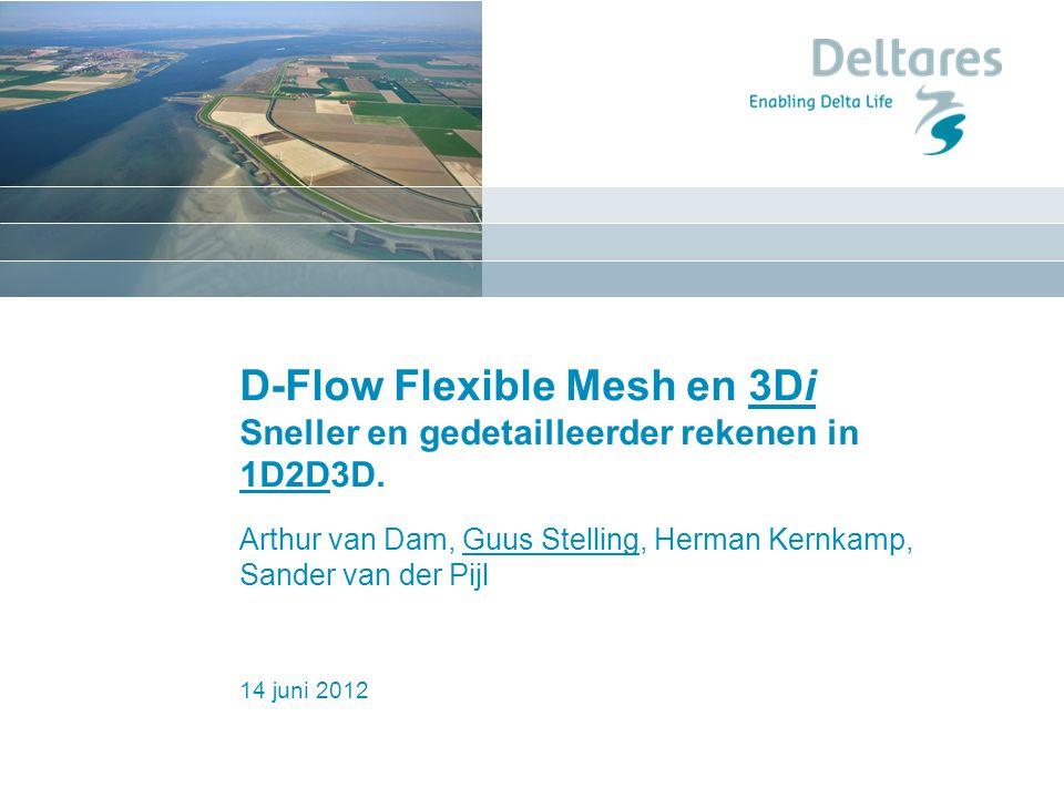 14 juni 2012 D-Flow Flexible Mesh en 3Di Sneller en gedetailleerder rekenen in 1D2D3D. Arthur van Dam, Guus Stelling, Herman Kernkamp, Sander van der